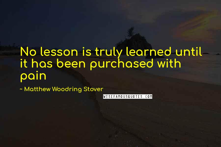 Matthew Woodring Stover quotes: No lesson is truly learned until it has been purchased with pain