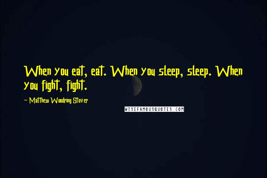 Matthew Woodring Stover quotes: When you eat, eat. When you sleep, sleep. When you fight, fight.