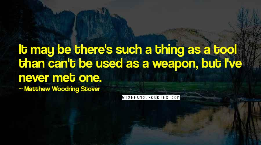 Matthew Woodring Stover quotes: It may be there's such a thing as a tool than can't be used as a weapon, but I've never met one.
