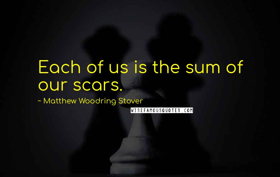 Matthew Woodring Stover quotes: Each of us is the sum of our scars.