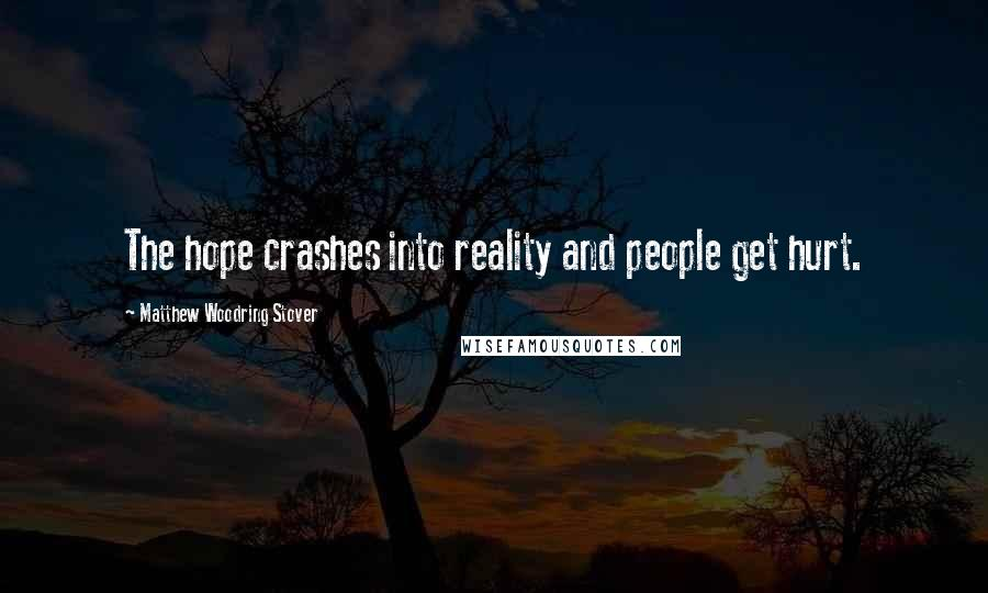 Matthew Woodring Stover quotes: The hope crashes into reality and people get hurt.