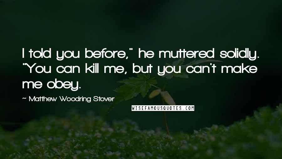"Matthew Woodring Stover quotes: I told you before,"" he muttered solidly. ""You can kill me, but you can't make me obey."
