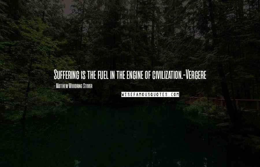 Matthew Woodring Stover quotes: Suffering is the fuel in the engine of civilization.-Vergere