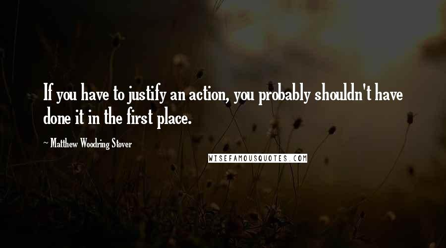 Matthew Woodring Stover quotes: If you have to justify an action, you probably shouldn't have done it in the first place.