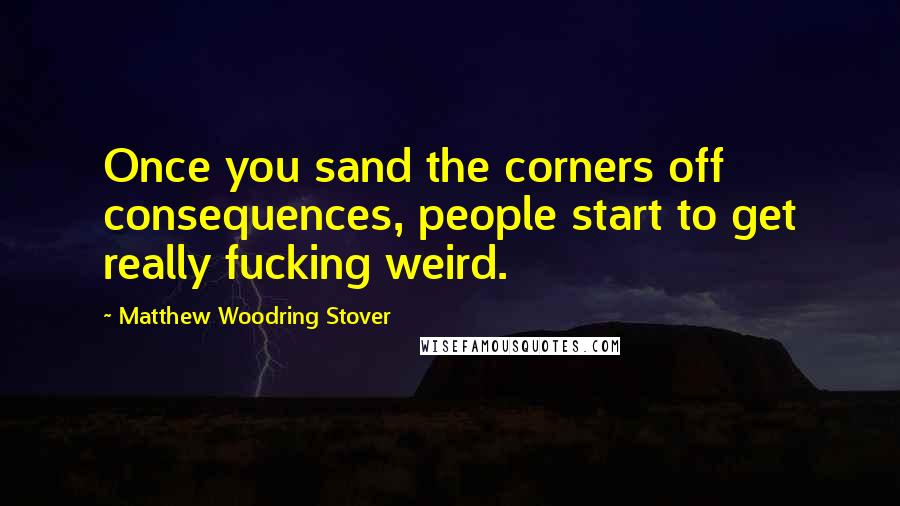 Matthew Woodring Stover quotes: Once you sand the corners off consequences, people start to get really fucking weird.