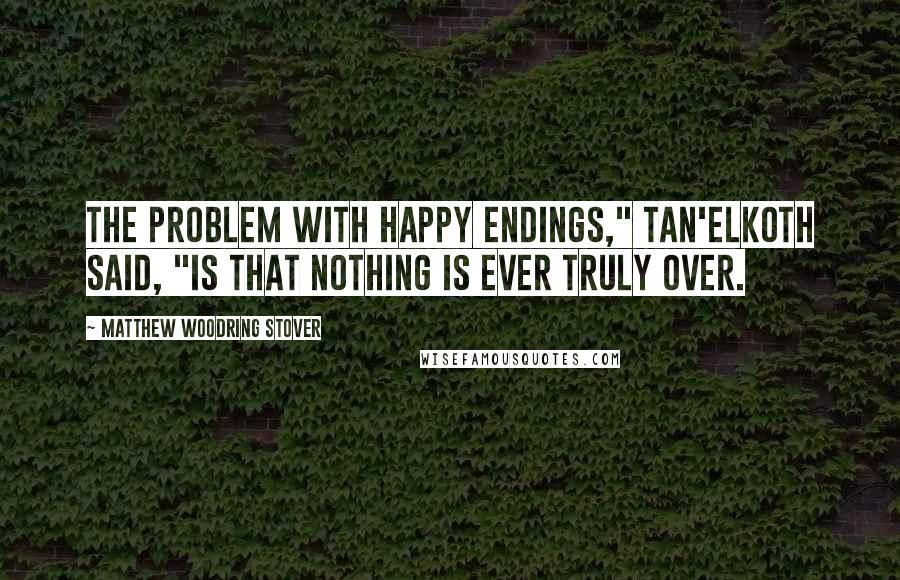 "Matthew Woodring Stover quotes: The problem with happy endings,"" Tan'elKoth said, ""is that nothing is ever truly over."