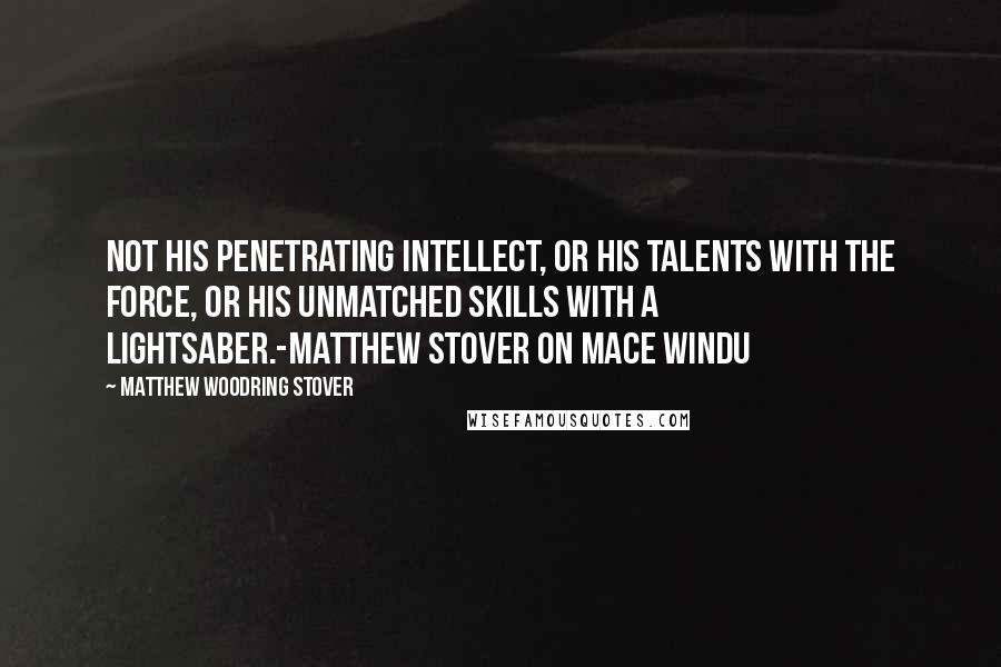 Matthew Woodring Stover quotes: Not his penetrating intellect, or his talents with the Force, or his unmatched skills with a lightsaber.-Matthew Stover on Mace Windu