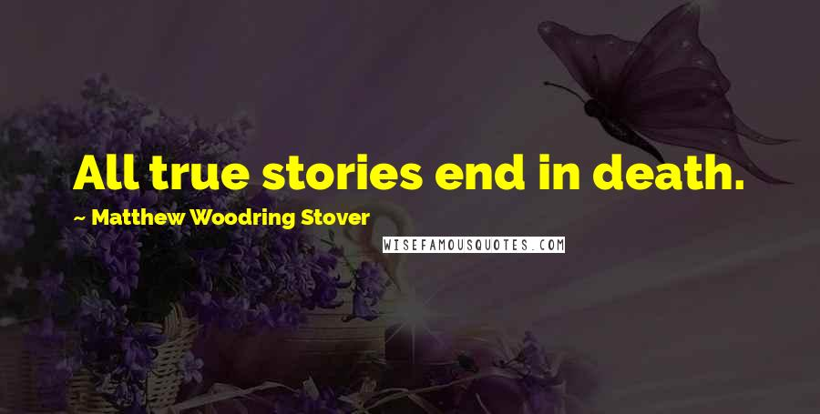 Matthew Woodring Stover quotes: All true stories end in death.
