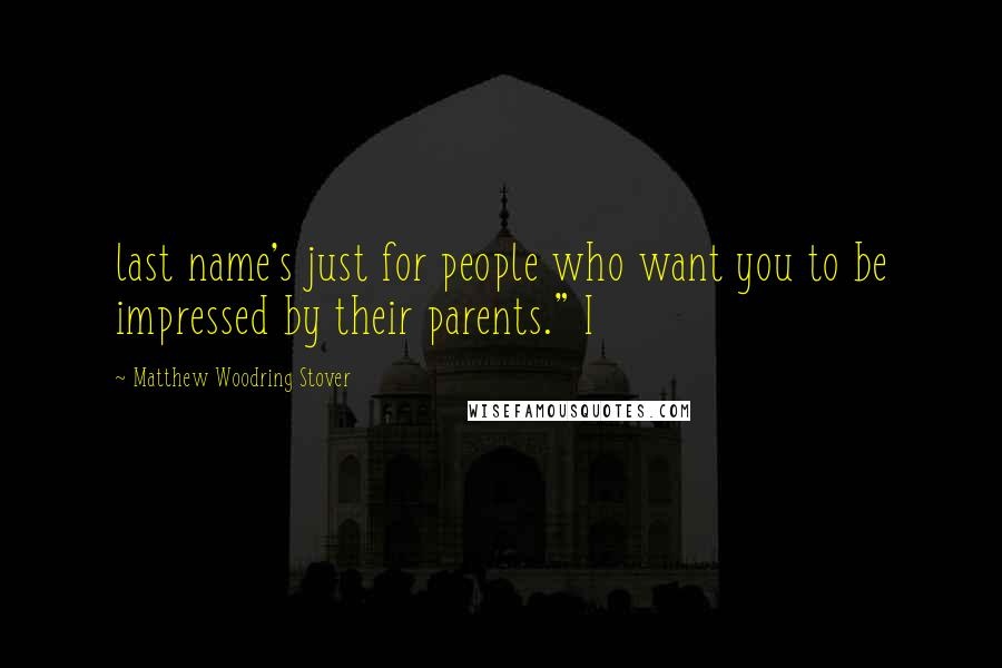 "Matthew Woodring Stover quotes: last name's just for people who want you to be impressed by their parents."" I"