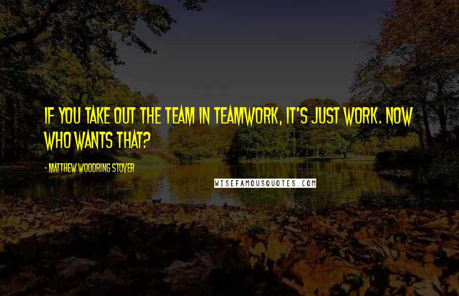 Matthew Woodring Stover quotes: If you take out the team in teamwork, it's just work. Now who wants that?