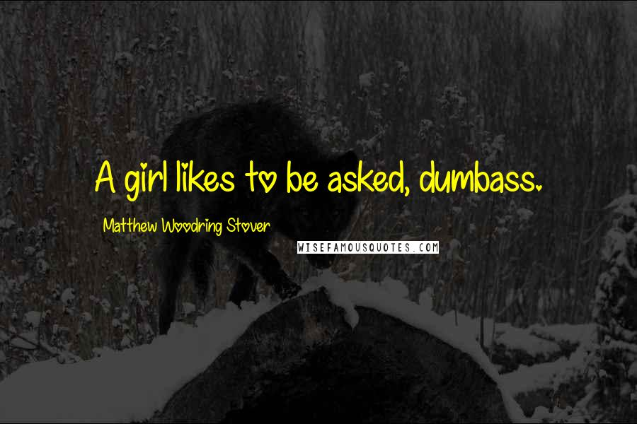 Matthew Woodring Stover quotes: A girl likes to be asked, dumbass.