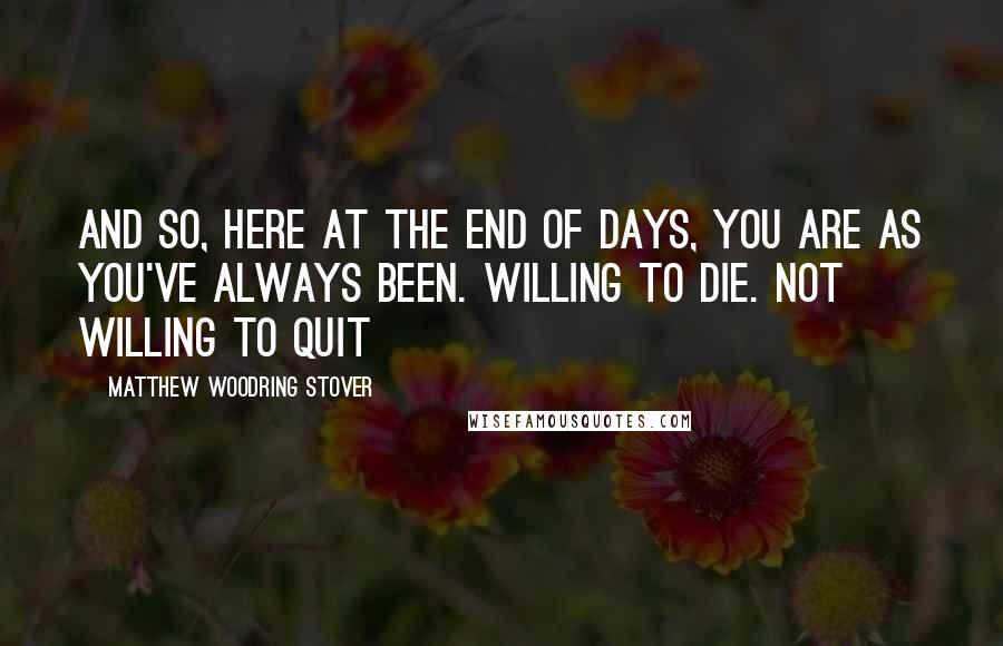 Matthew Woodring Stover quotes: And so, here at the end of days, you are as you've always been. Willing to die. Not willing to quit