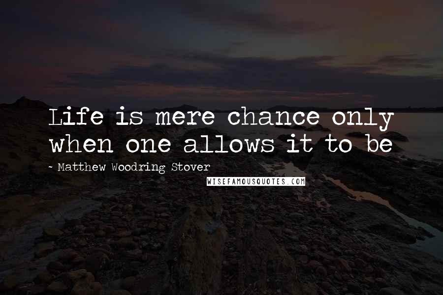 Matthew Woodring Stover quotes: Life is mere chance only when one allows it to be