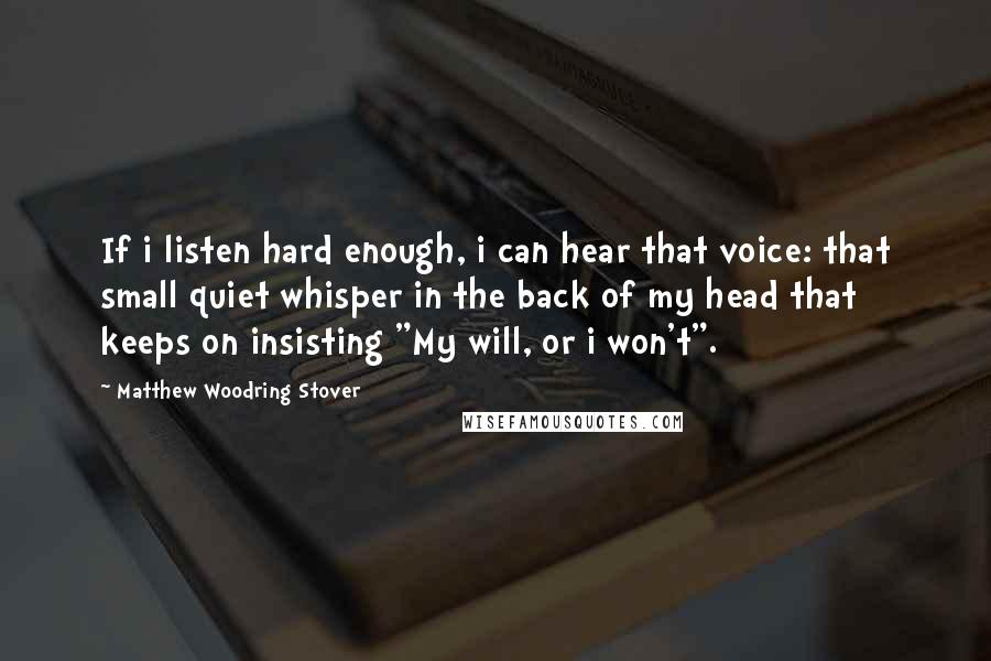 "Matthew Woodring Stover quotes: If i listen hard enough, i can hear that voice: that small quiet whisper in the back of my head that keeps on insisting ""My will, or i won't""."
