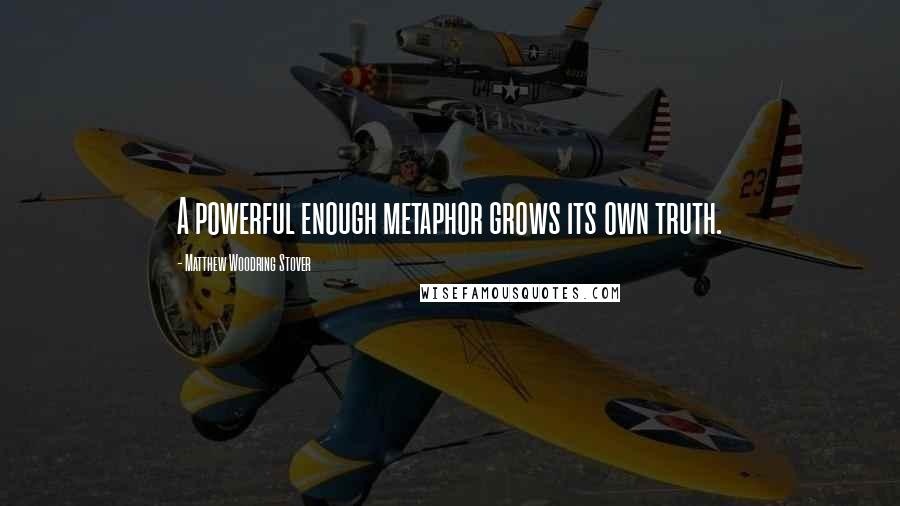 Matthew Woodring Stover quotes: A powerful enough metaphor grows its own truth.