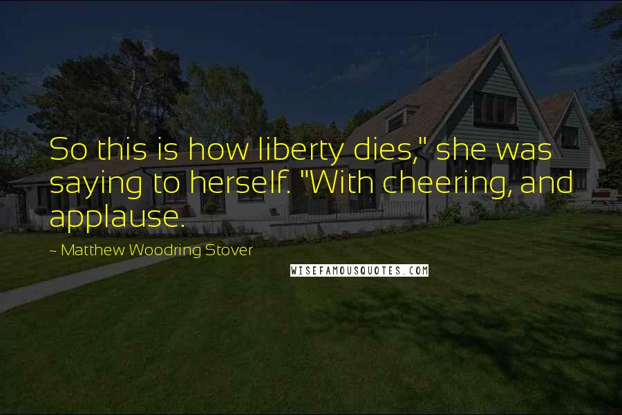 "Matthew Woodring Stover quotes: So this is how liberty dies,"" she was saying to herself. ""With cheering, and applause."
