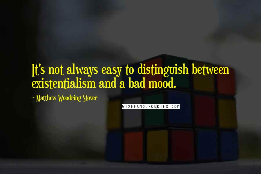 Matthew Woodring Stover quotes: It's not always easy to distinguish between existentialism and a bad mood.