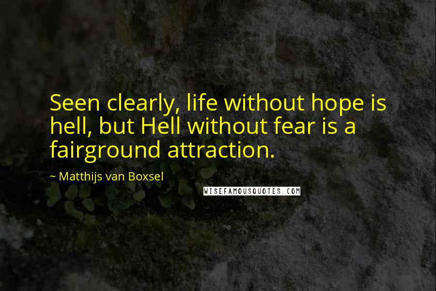 Matthijs Van Boxsel quotes: Seen clearly, life without hope is hell, but Hell without fear is a fairground attraction.