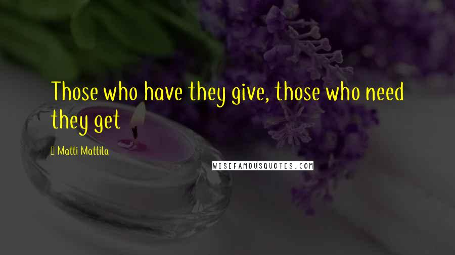 Matti Mattila quotes: Those who have they give, those who need they get