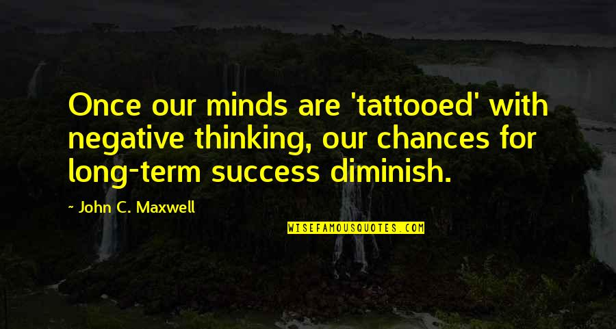 Matti Peled Quotes By John C. Maxwell: Once our minds are 'tattooed' with negative thinking,