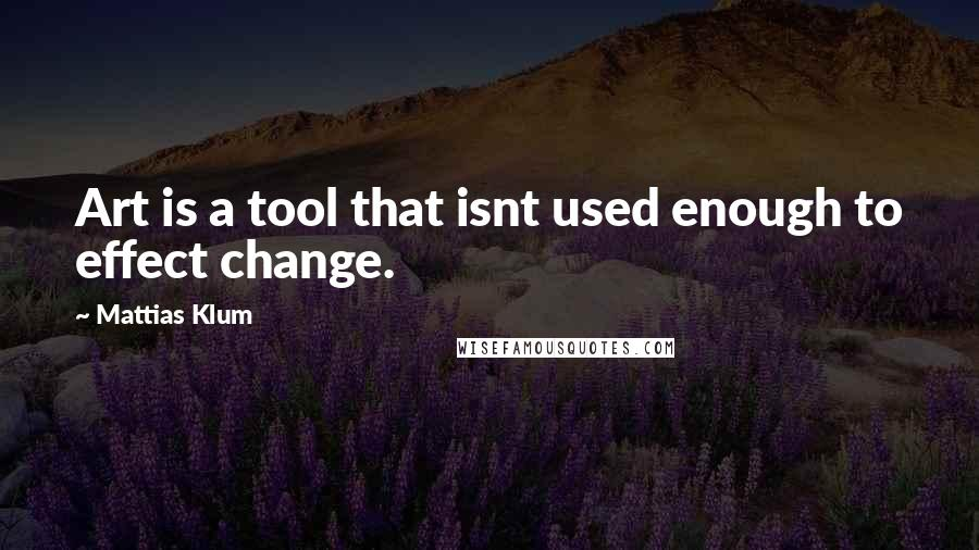 Mattias Klum quotes: Art is a tool that isnt used enough to effect change.