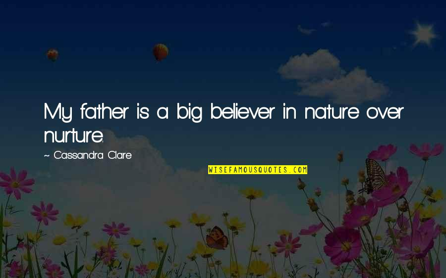 Mattie Montgomery Quotes By Cassandra Clare: My father is a big believer in nature