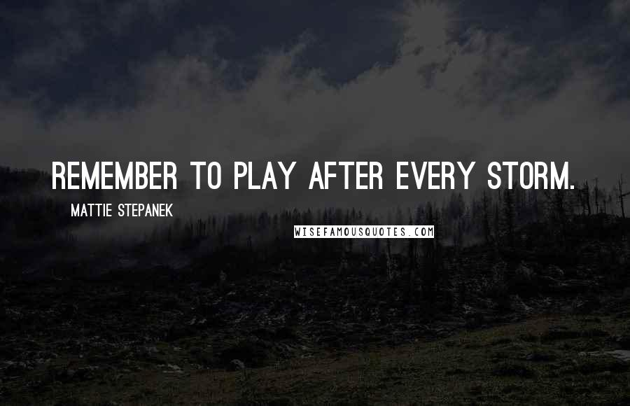 Mattie Stepanek quotes: Remember to play after every storm.