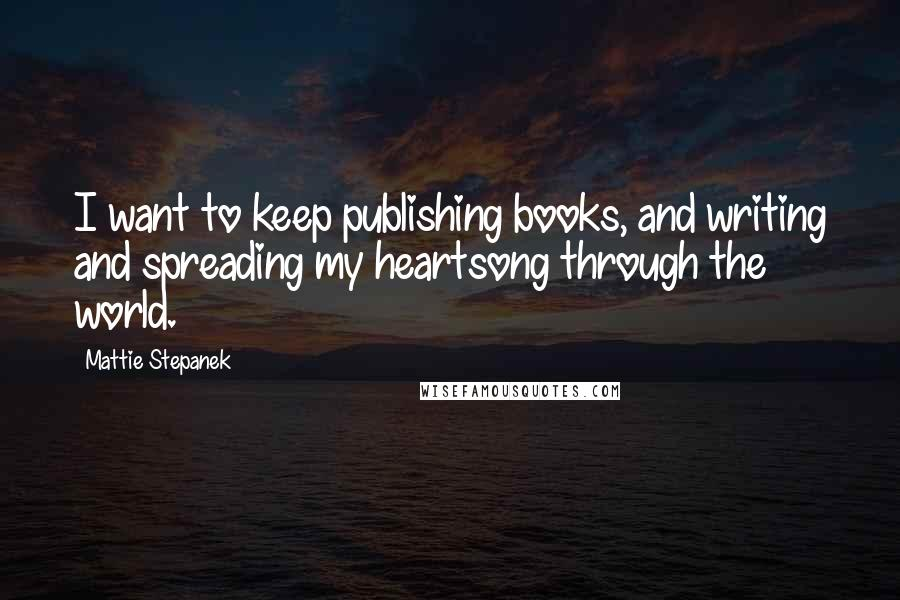 Mattie Stepanek quotes: I want to keep publishing books, and writing and spreading my heartsong through the world.