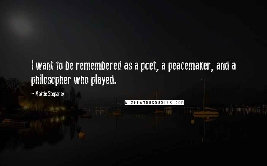 Mattie Stepanek quotes: I want to be remembered as a poet, a peacemaker, and a philosopher who played.