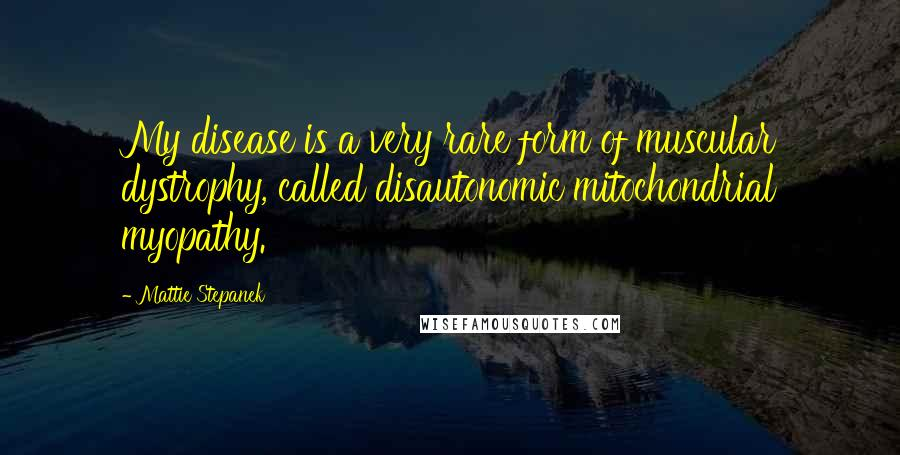 Mattie Stepanek quotes: My disease is a very rare form of muscular dystrophy, called disautonomic mitochondrial myopathy.