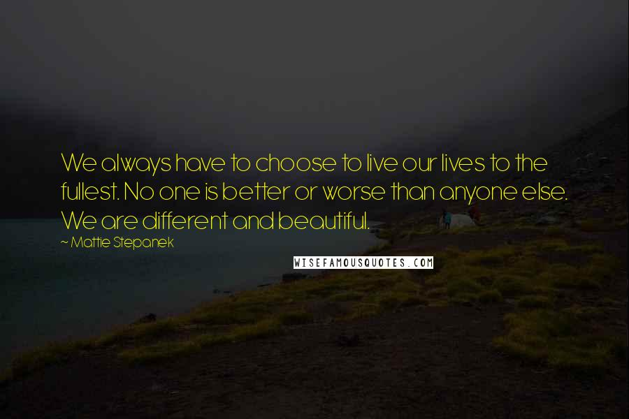 Mattie Stepanek quotes: We always have to choose to live our lives to the fullest. No one is better or worse than anyone else. We are different and beautiful.