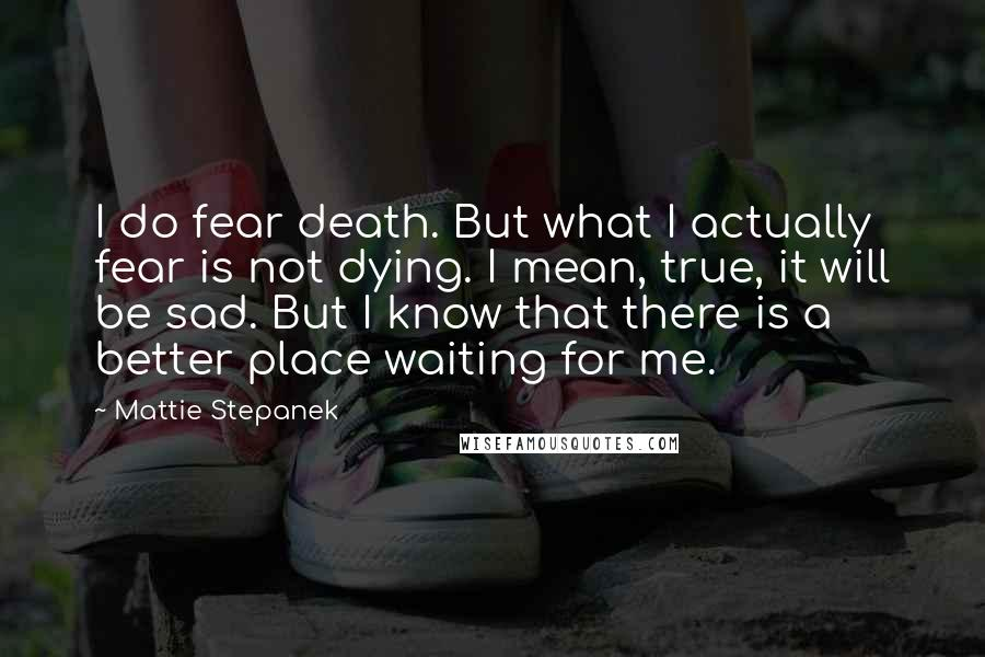 Mattie Stepanek quotes: I do fear death. But what I actually fear is not dying. I mean, true, it will be sad. But I know that there is a better place waiting for