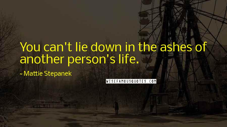 Mattie Stepanek quotes: You can't lie down in the ashes of another person's life.