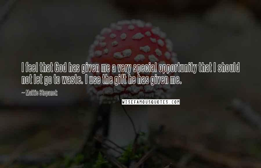 Mattie Stepanek quotes: I feel that God has given me a very special opportunity that I should not let go to waste. I use the gift he has given me.