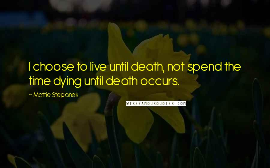 Mattie Stepanek quotes: I choose to live until death, not spend the time dying until death occurs.