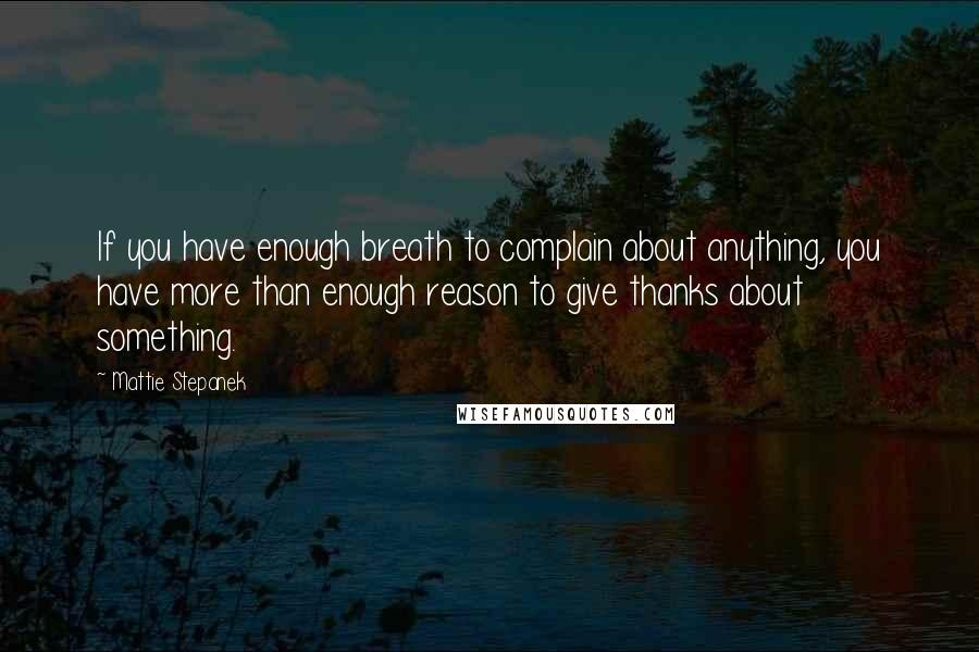 Mattie Stepanek quotes: If you have enough breath to complain about anything, you have more than enough reason to give thanks about something.