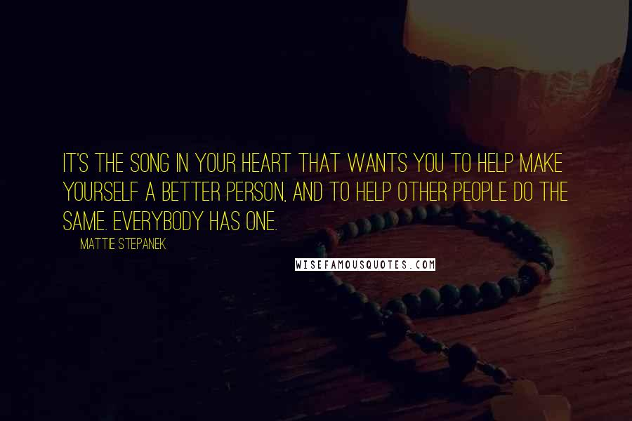 Mattie Stepanek quotes: It's the song in your heart that wants you to help make yourself a better person, and to help other people do the same. Everybody has one.