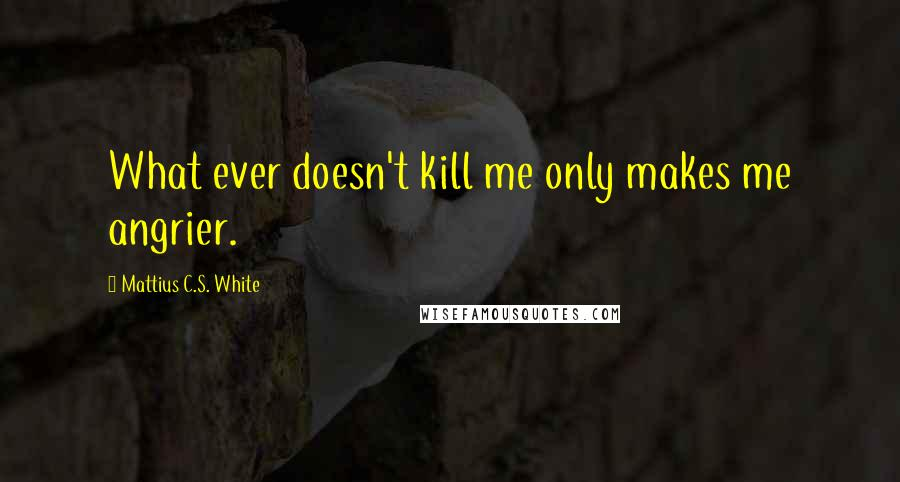 Mattius C.S. White quotes: What ever doesn't kill me only makes me angrier.