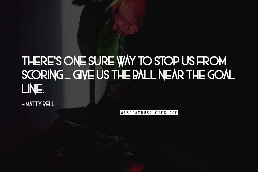 Matty Bell quotes: There's one sure way to stop us from scoring ... give us the ball near the goal line.