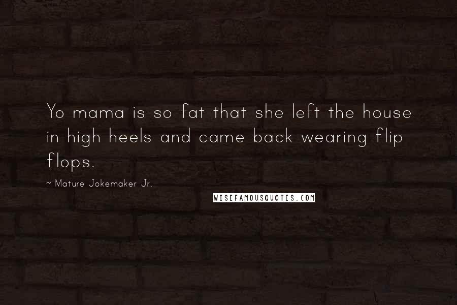 Mature Jokemaker Jr. quotes: Yo mama is so fat that she left the house in high heels and came back wearing flip flops.