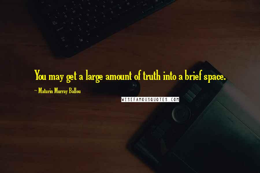 Maturin Murray Ballou quotes: You may get a large amount of truth into a brief space.