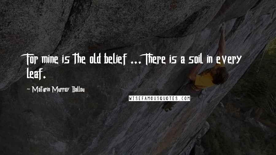 Maturin Murray Ballou quotes: For mine is the old belief ... There is a soil in every leaf.