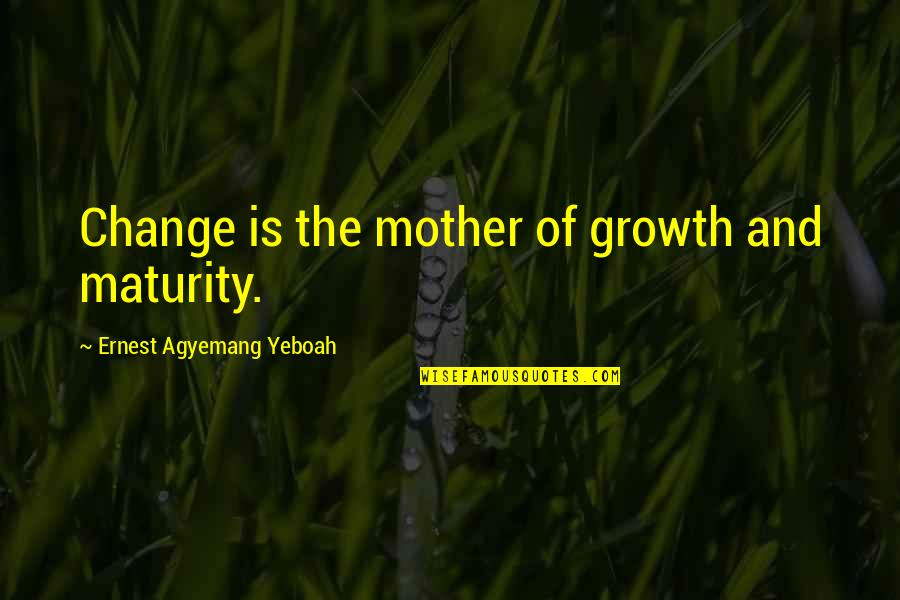 Maturity And Change Quotes By Ernest Agyemang Yeboah: Change is the mother of growth and maturity.