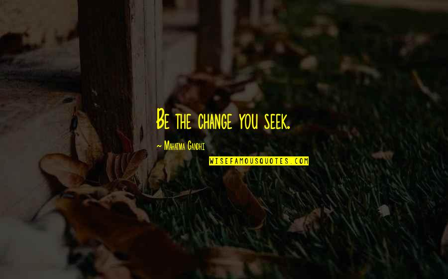 Maturity And Change Quotes By Mahatma Gandhi: Be the change you seek.