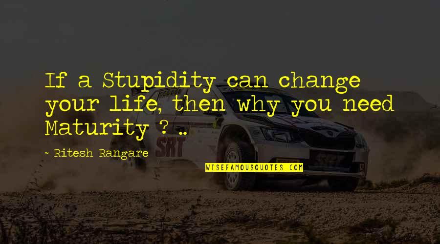 Maturity And Change Quotes By Ritesh Rangare: If a Stupidity can change your life, then