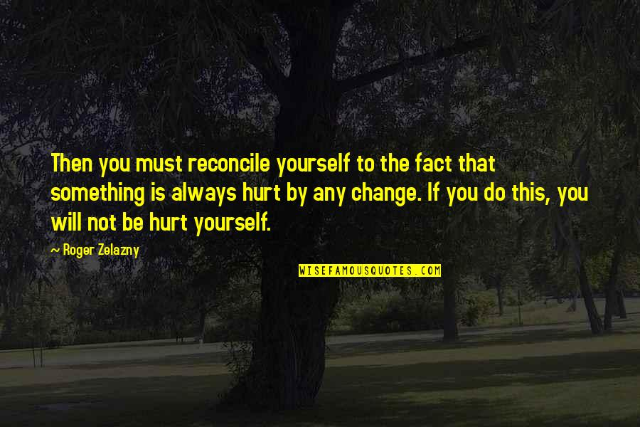 Maturity And Change Quotes By Roger Zelazny: Then you must reconcile yourself to the fact