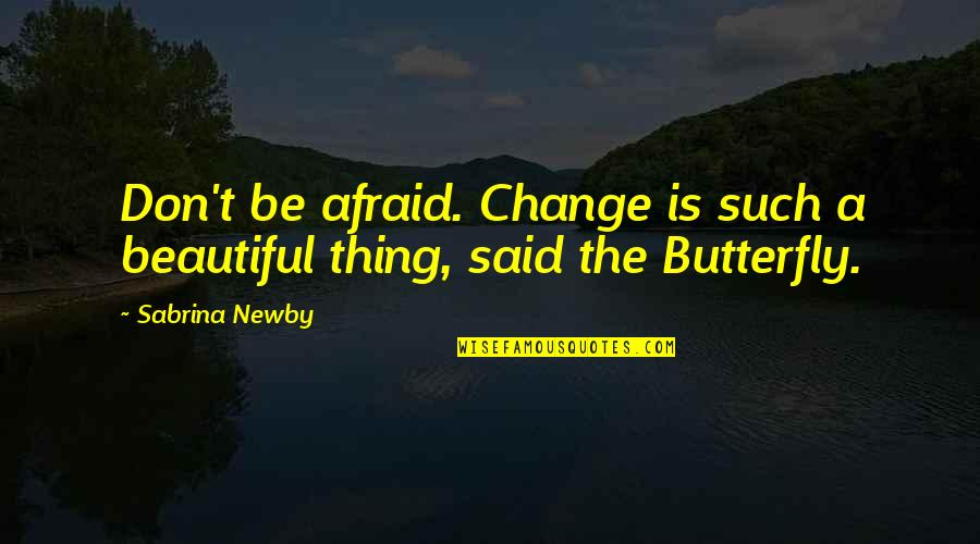 Maturity And Change Quotes By Sabrina Newby: Don't be afraid. Change is such a beautiful