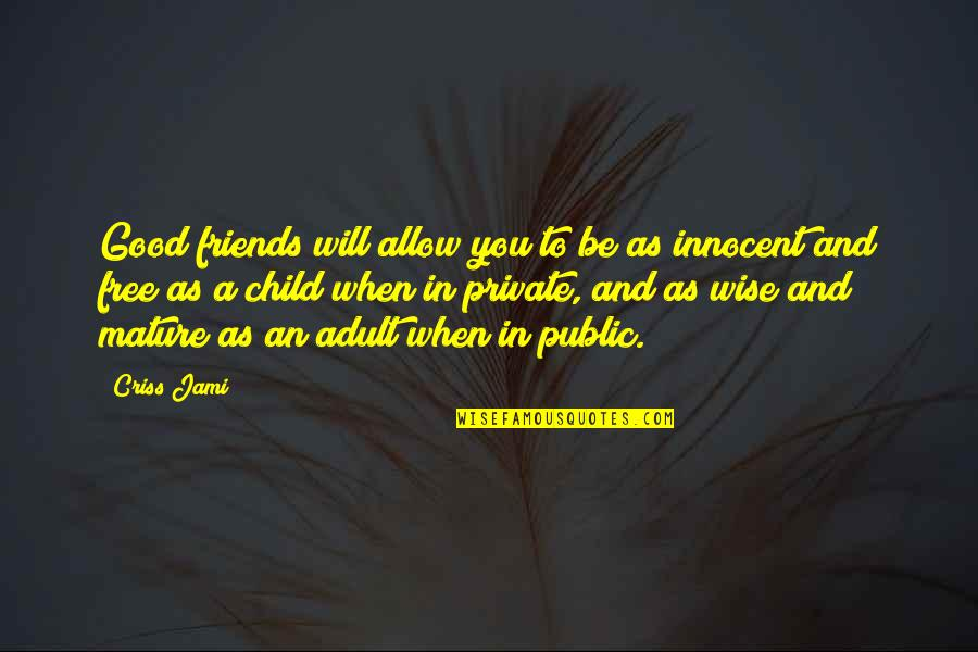 Maturity And Wisdom Quotes By Criss Jami: Good friends will allow you to be as