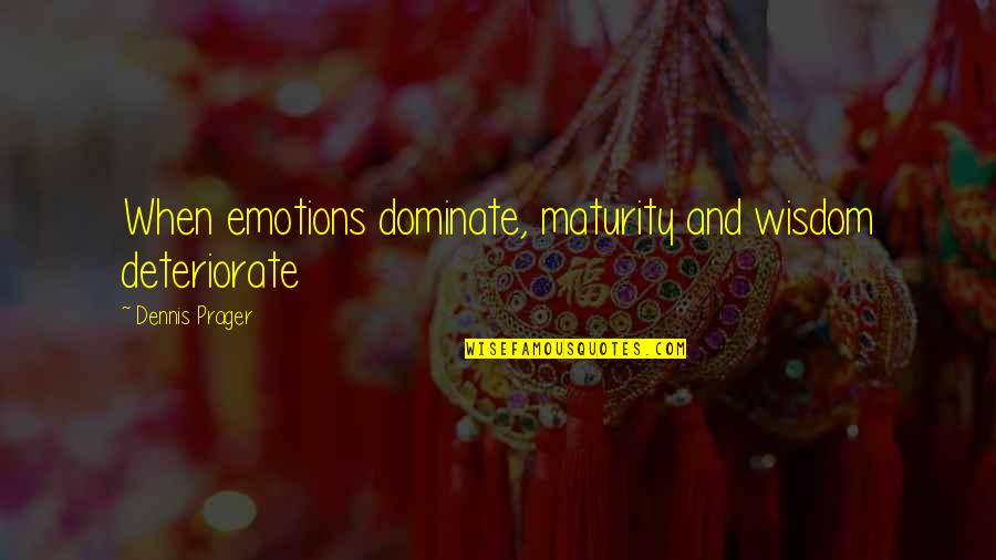 Maturity And Wisdom Quotes By Dennis Prager: When emotions dominate, maturity and wisdom deteriorate