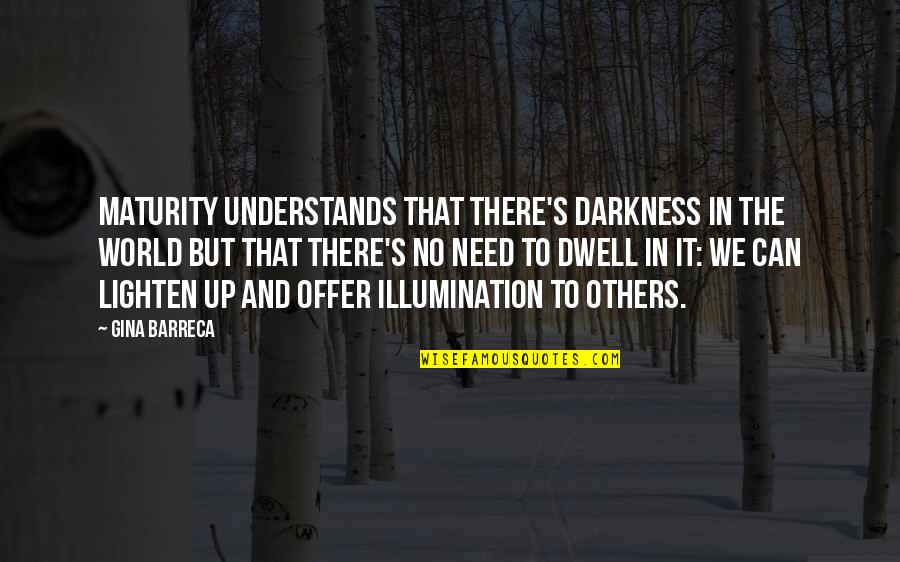 Maturity And Wisdom Quotes By Gina Barreca: Maturity understands that there's darkness in the world